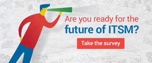 Are you ready for the future of ITSM? Take the survey.